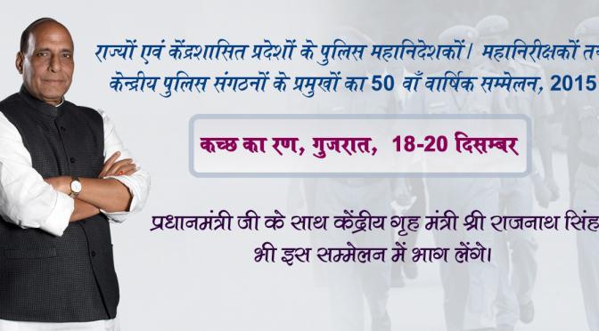 18-20 दिसम्बर तक कच्छ के रण, गुजरात में आयोजित राज्यों एवं केंद्रशासित प्रदेशों के पुलिस महानिदेशकों / महानिरीक्षकों तथा केन्द्रीय पुलिस संगठनों के प्रमुखों का 50 वें वार्षिक सम्मेलन 2015. में केंद्रीय गृह मंत्री श्री राजनाथ सिंह भी भाग लेंगे।